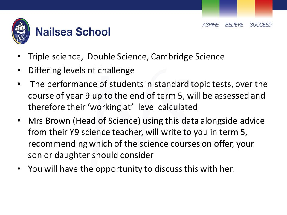 Triple science, Double Science, Cambridge Science Differing levels of challenge The performance of students in standard topic tests, over the course of year 9 up to the end of term 5, will be assessed and therefore their 'working at' level calculated Mrs Brown (Head of Science) using this data alongside advice from their Y9 science teacher, will write to you in term 5, recommending which of the science courses on offer, your son or daughter should consider You will have the opportunity to discuss this with her.