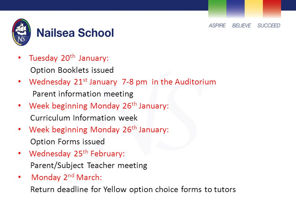 Tuesday 20 th January: Option Booklets issued Wednesday 21 st January 7-8 pm in the Auditorium Parent information meeting Week beginning Monday 26 th January: Curriculum Information week Week beginning Monday 26 th January: Option Forms issued Wednesday 25 th February: Parent/Subject Teacher meeting Monday 2 nd March: Return deadline for Yellow option choice forms to tutors