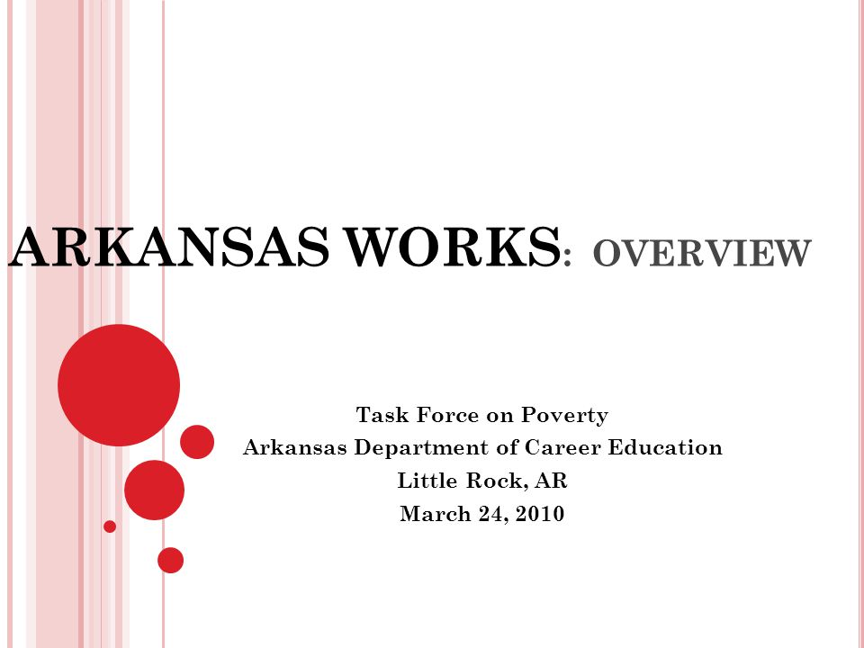 ARKANSAS WORKS : OVERVIEW Task Force on Poverty Arkansas Department of Career Education Little Rock, AR March 24, 2010
