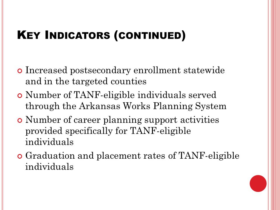K EY I NDICATORS ( CONTINUED ) Increased postsecondary enrollment statewide and in the targeted counties Number of TANF-eligible individuals served through the Arkansas Works Planning System Number of career planning support activities provided specifically for TANF-eligible individuals Graduation and placement rates of TANF-eligible individuals
