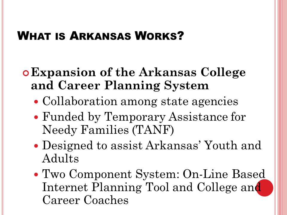 W HAT IS A RKANSAS W ORKS ? Expansion of the Arkansas College and Career Planning System Collaboration among state agencies Funded by Temporary Assist