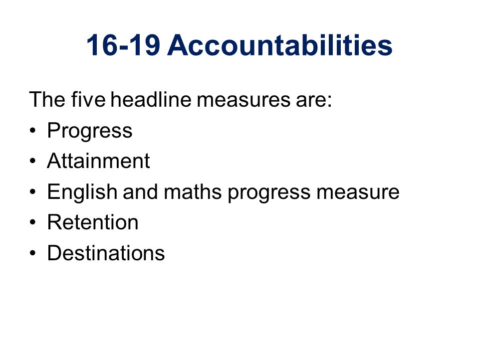16-19 Accountabilities The five headline measures are: Progress Attainment English and maths progress measure Retention Destinations