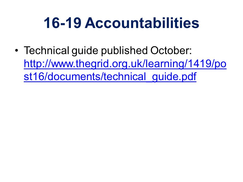 16-19 Accountabilities Technical guide published October: http://www.thegrid.org.uk/learning/1419/po st16/documents/technical_guide.pdf http://www.the