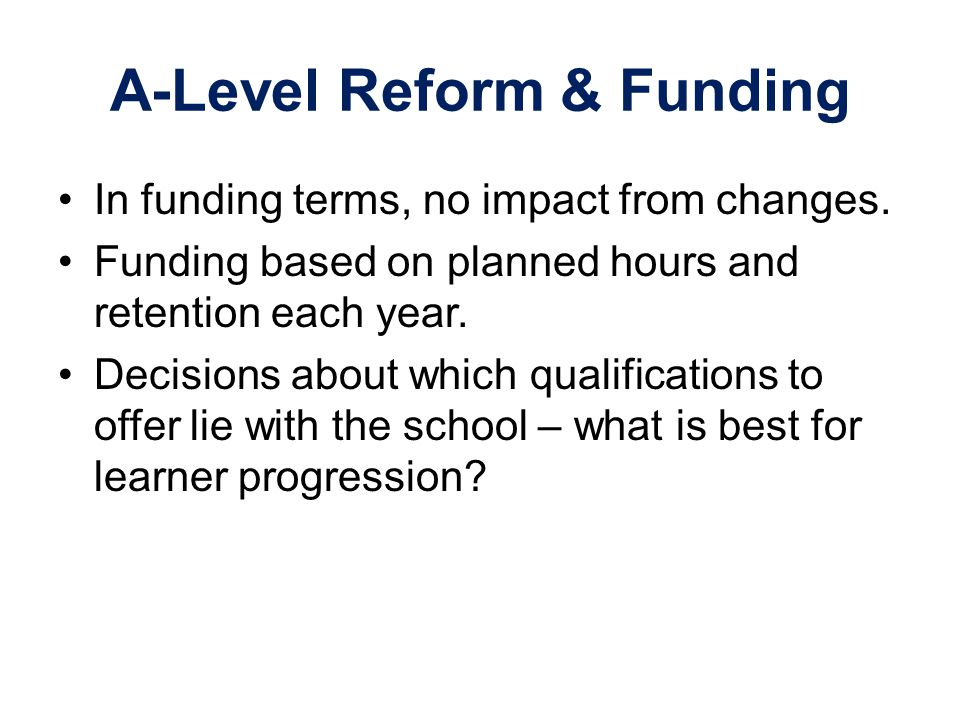 A-Level Reform & Funding In funding terms, no impact from changes. Funding based on planned hours and retention each year. Decisions about which quali