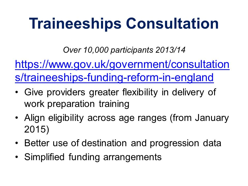Traineeships Consultation Over 10,000 participants 2013/14 https://www.gov.uk/government/consultation s/traineeships-funding-reform-in-england Give pr