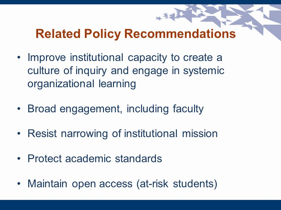 Related Policy Recommendations Improve institutional capacity to create a culture of inquiry and engage in systemic organizational learning Broad engagement, including faculty Resist narrowing of institutional mission Protect academic standards Maintain open access (at-risk students)