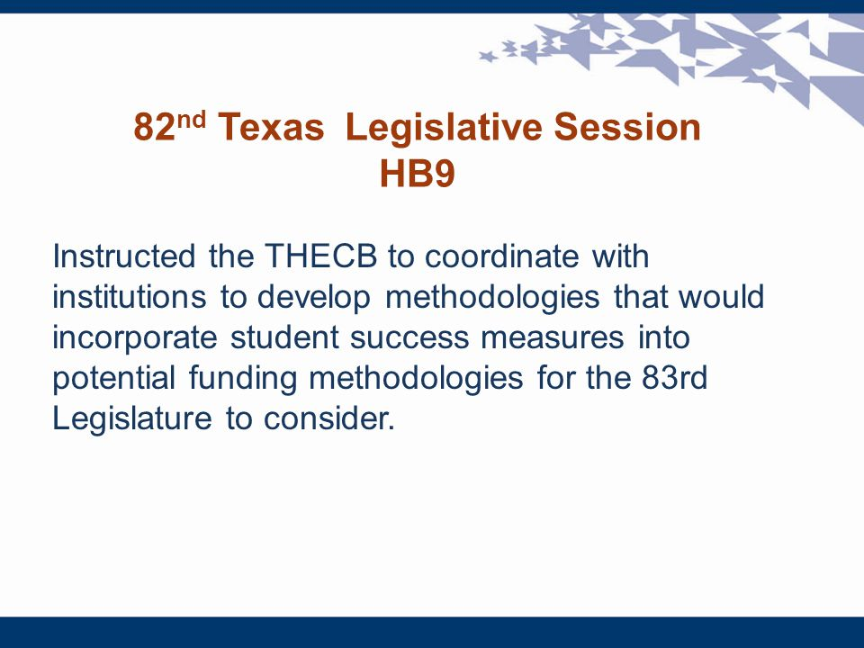 82 nd Texas Legislative Session HB9 Instructed the THECB to coordinate with institutions to develop methodologies that would incorporate student success measures into potential funding methodologies for the 83rd Legislature to consider.