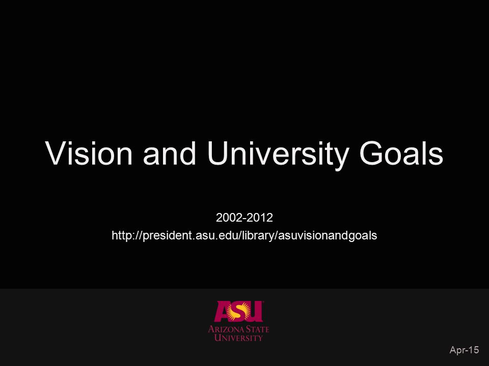 Vision and University Goals 2002-2012 http://president.asu.edu/library/asuvisionandgoals Apr-15