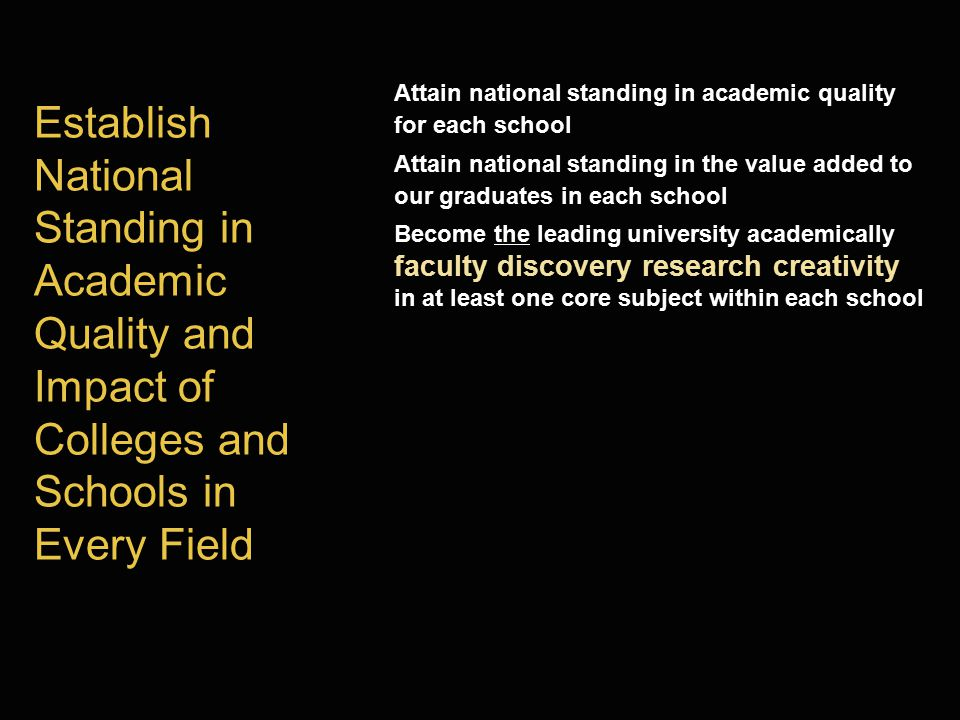 Establish National Standing in Academic Quality and Impact of Colleges and Schools in Every Field Attain national standing in academic quality for each school Attain national standing in the value added to our graduates in each school Become the leading university academically faculty discovery research creativity in at least one core subject within each school