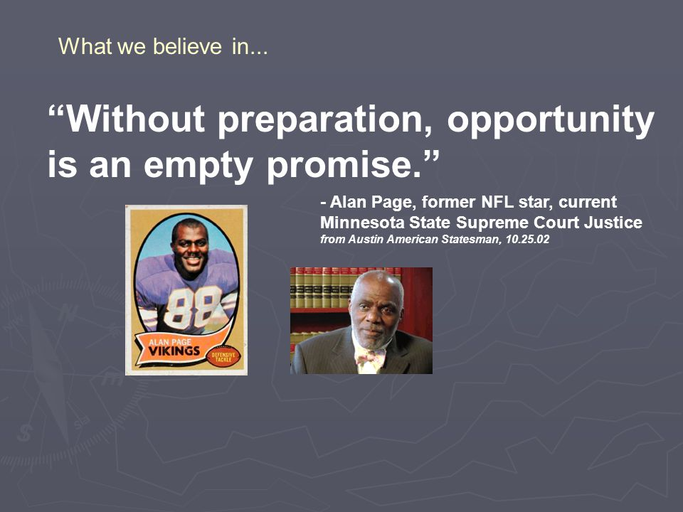 Without preparation, opportunity is an empty promise. - Alan Page, former NFL star, current Minnesota State Supreme Court Justice from Austin American Statesman, 10.25.02 What we believe in...