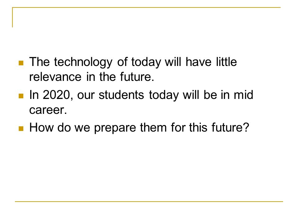 The technology of today will have little relevance in the future.