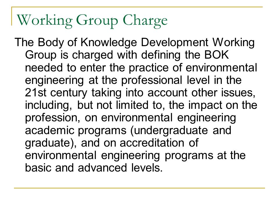Working Group Charge The Body of Knowledge Development Working Group is charged with defining the BOK needed to enter the practice of environmental engineering at the professional level in the 21st century taking into account other issues, including, but not limited to, the impact on the profession, on environmental engineering academic programs (undergraduate and graduate), and on accreditation of environmental engineering programs at the basic and advanced levels.