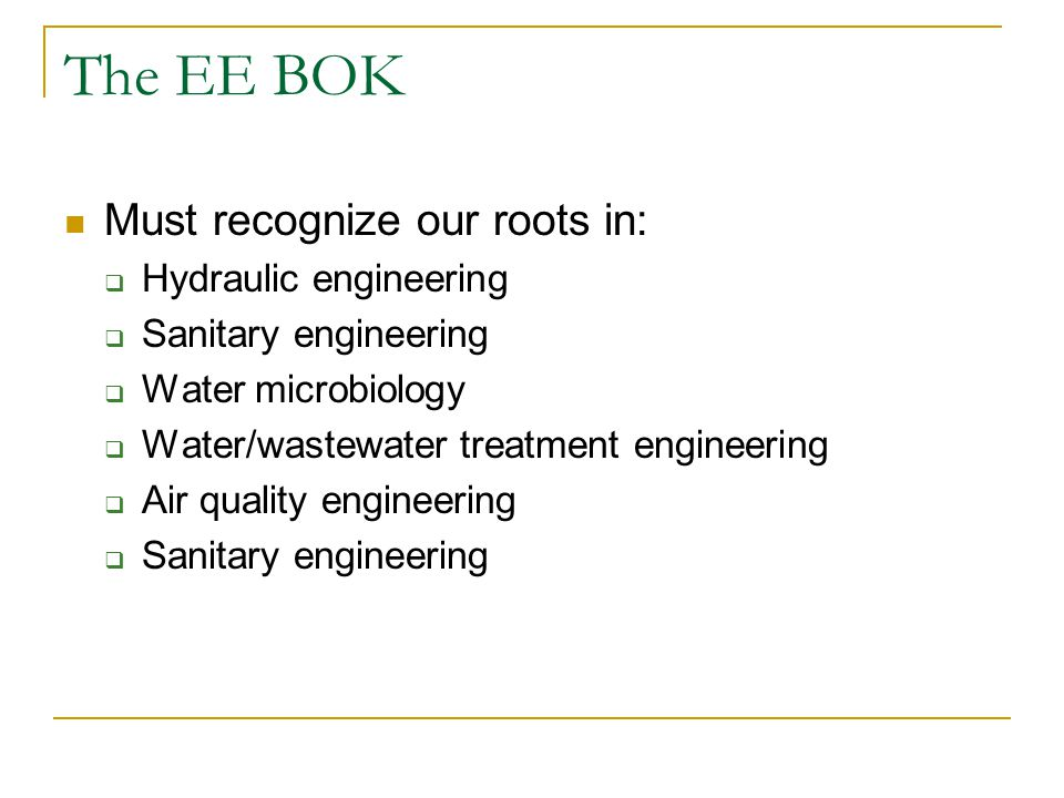 The EE BOK Must recognize our roots in:  Hydraulic engineering  Sanitary engineering  Water microbiology  Water/wastewater treatment engineering  Air quality engineering  Sanitary engineering