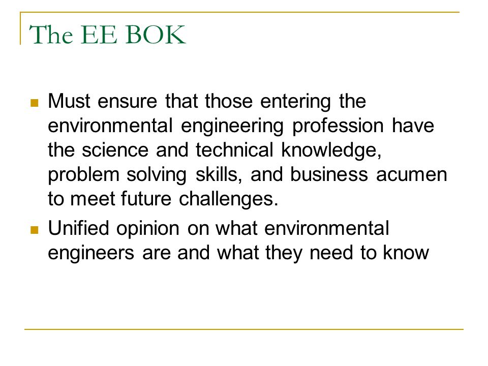 The EE BOK Must ensure that those entering the environmental engineering profession have the science and technical knowledge, problem solving skills, and business acumen to meet future challenges.