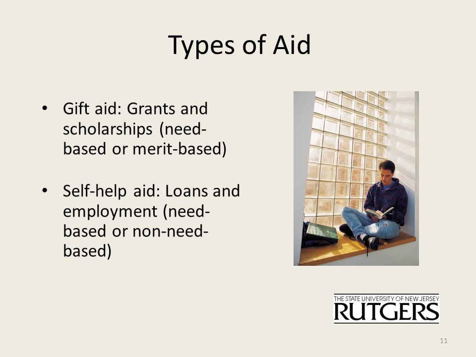 Types of Aid Gift aid: Grants and scholarships (need- based or merit-based) Self-help aid: Loans and employment (need- based or non-need- based) 11
