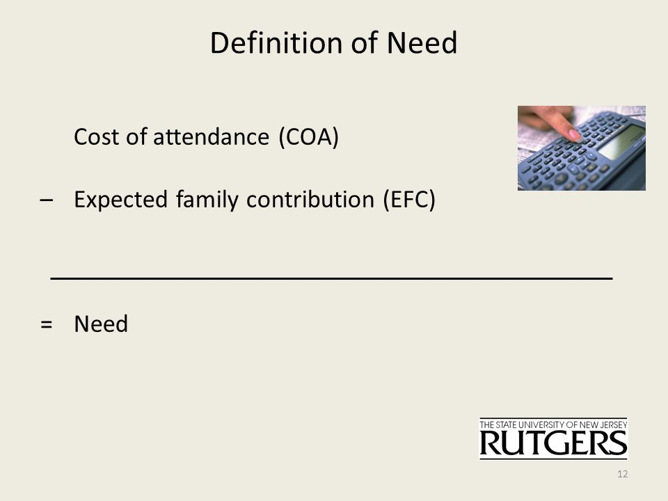 Definition of Need Cost of attendance (COA) – Expected family contribution (EFC) = Need 12