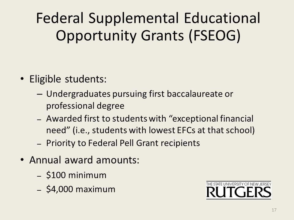 Federal Supplemental Educational Opportunity Grants (FSEOG) Eligible students: – Undergraduates pursuing first baccalaureate or professional degree – Awarded first to students with exceptional financial need (i.e., students with lowest EFCs at that school) – Priority to Federal Pell Grant recipients Annual award amounts: – $100 minimum – $4,000 maximum 17