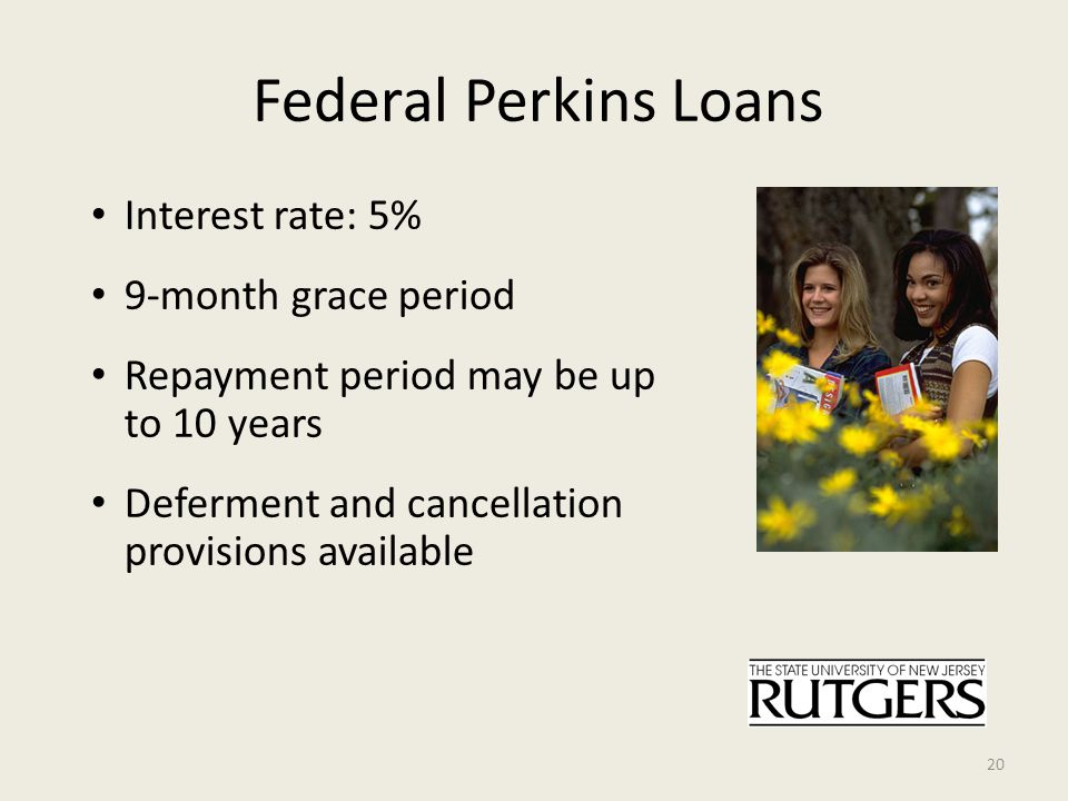 Federal Perkins Loans Interest rate: 5% 9-month grace period Repayment period may be up to 10 years Deferment and cancellation provisions available 20