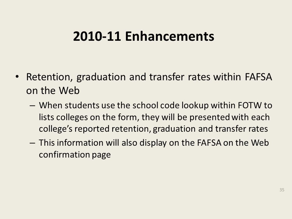 2010-11 Enhancements Retention, graduation and transfer rates within FAFSA on the Web – When students use the school code lookup within FOTW to lists colleges on the form, they will be presented with each college's reported retention, graduation and transfer rates – This information will also display on the FAFSA on the Web confirmation page 35