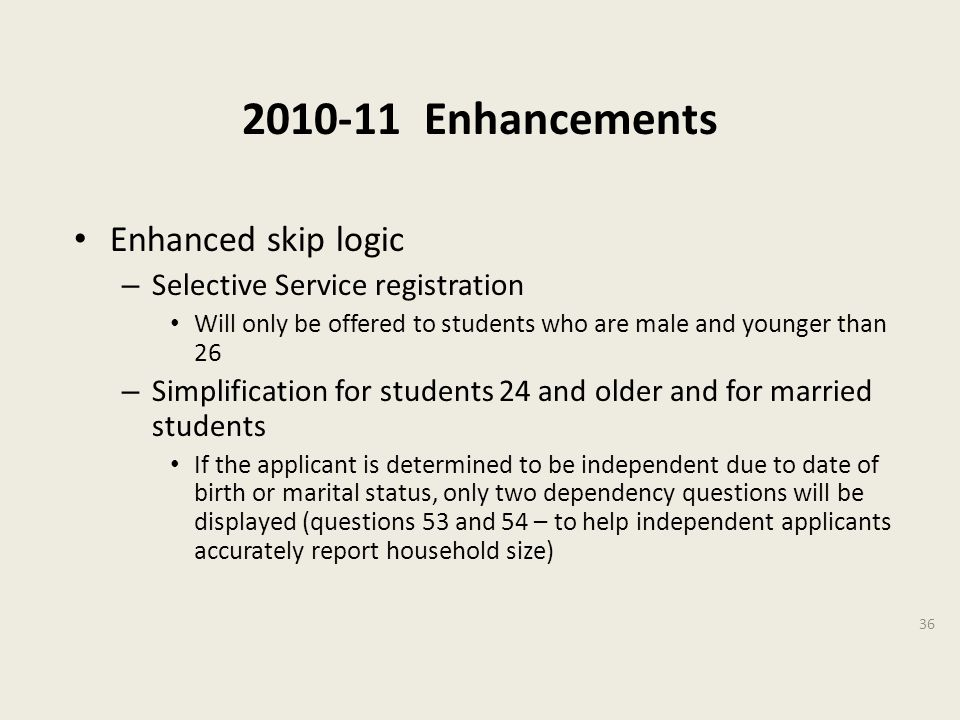 2010-11 Enhancements Enhanced skip logic – Selective Service registration Will only be offered to students who are male and younger than 26 – Simplification for students 24 and older and for married students If the applicant is determined to be independent due to date of birth or marital status, only two dependency questions will be displayed (questions 53 and 54 – to help independent applicants accurately report household size) 36