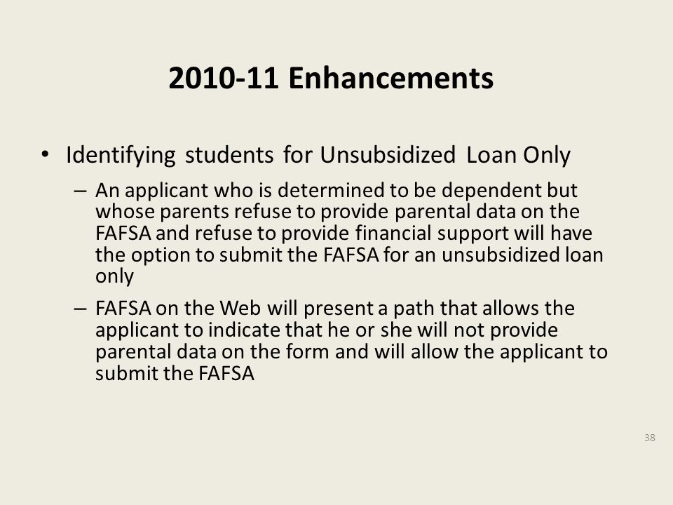 2010-11 Enhancements Identifying students for Unsubsidized Loan Only – An applicant who is determined to be dependent but whose parents refuse to provide parental data on the FAFSA and refuse to provide financial support will have the option to submit the FAFSA for an unsubsidized loan only – FAFSA on the Web will present a path that allows the applicant to indicate that he or she will not provide parental data on the form and will allow the applicant to submit the FAFSA 38