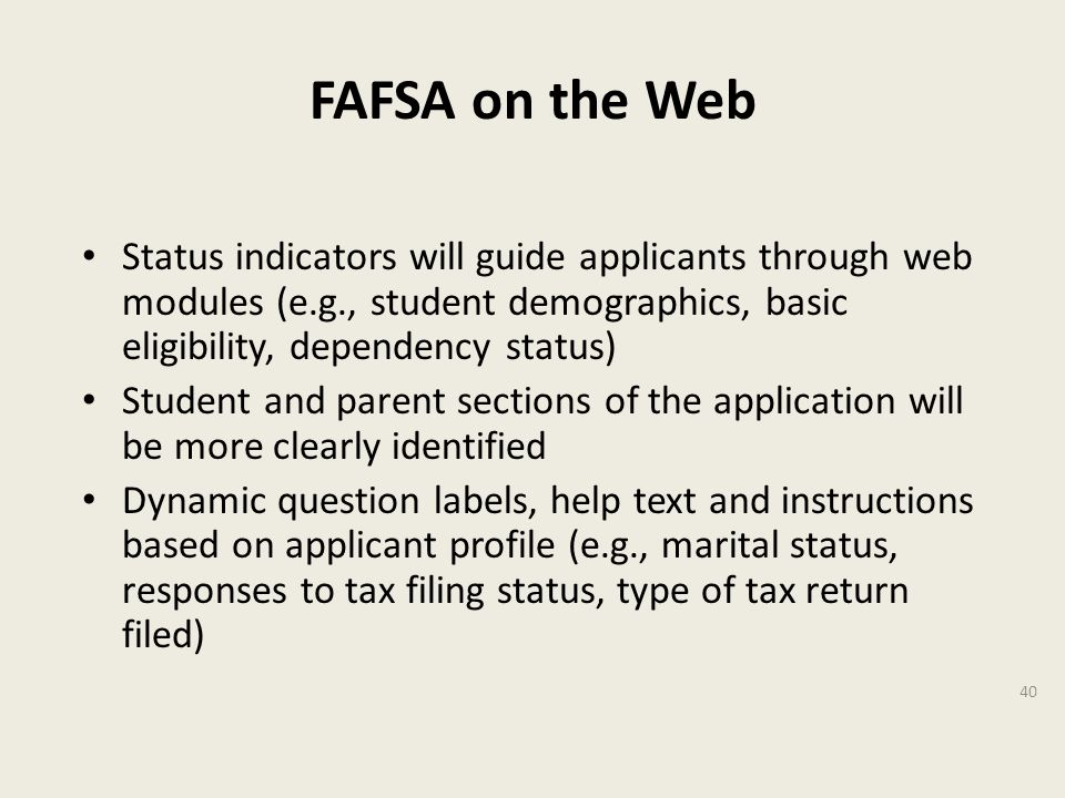 FAFSA on the Web Status indicators will guide applicants through web modules (e.g., student demographics, basic eligibility, dependency status) Student and parent sections of the application will be more clearly identified Dynamic question labels, help text and instructions based on applicant profile (e.g., marital status, responses to tax filing status, type of tax return filed) 40