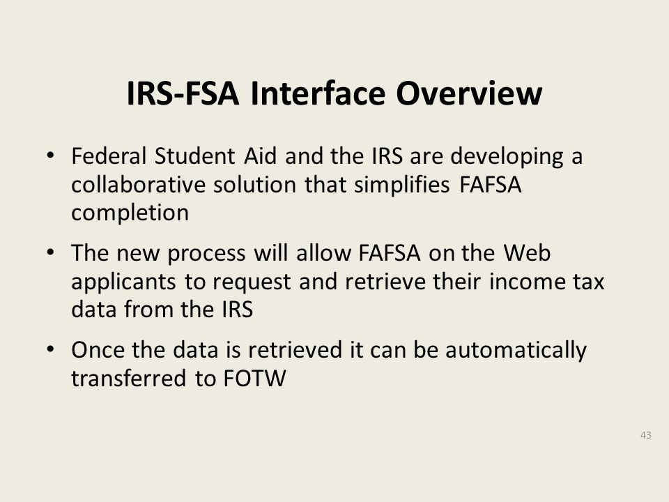 IRS-FSA Interface Overview Federal Student Aid and the IRS are developing a collaborative solution that simplifies FAFSA completion The new process will allow FAFSA on the Web applicants to request and retrieve their income tax data from the IRS Once the data is retrieved it can be automatically transferred to FOTW 43