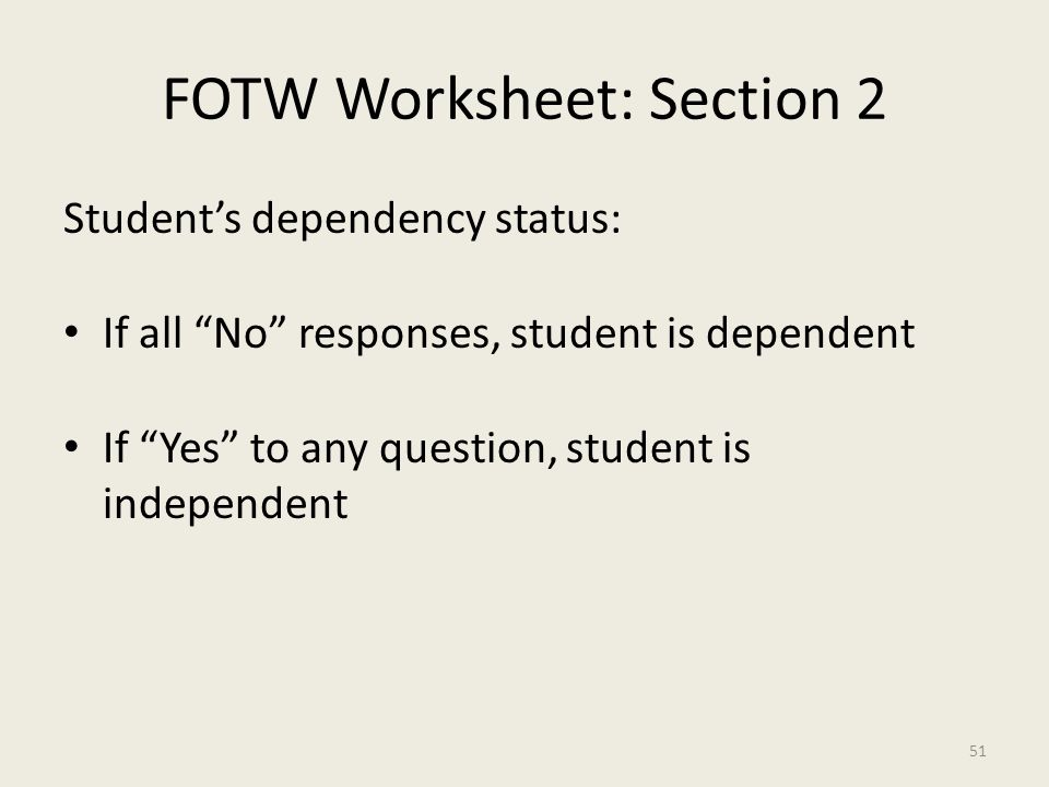 FOTW Worksheet: Section 2 Student's dependency status: If all No responses, student is dependent If Yes to any question, student is independent 51