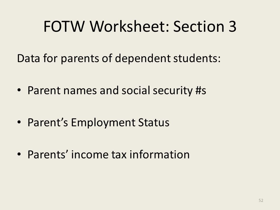 FOTW Worksheet: Section 3 Data for parents of dependent students: Parent names and social security #s Parent's Employment Status Parents' income tax information 52