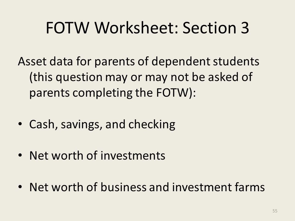FOTW Worksheet: Section 3 Asset data for parents of dependent students (this question may or may not be asked of parents completing the FOTW): Cash, savings, and checking Net worth of investments Net worth of business and investment farms 55