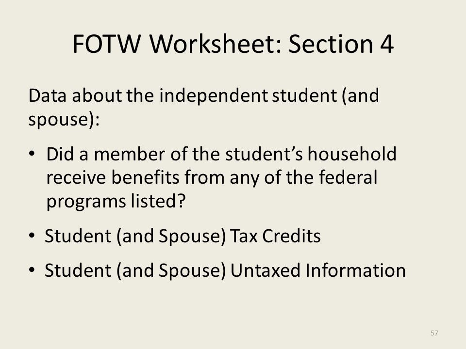FOTW Worksheet: Section 4 Data about the independent student (and spouse): Did a member of the student's household receive benefits from any of the federal programs listed.