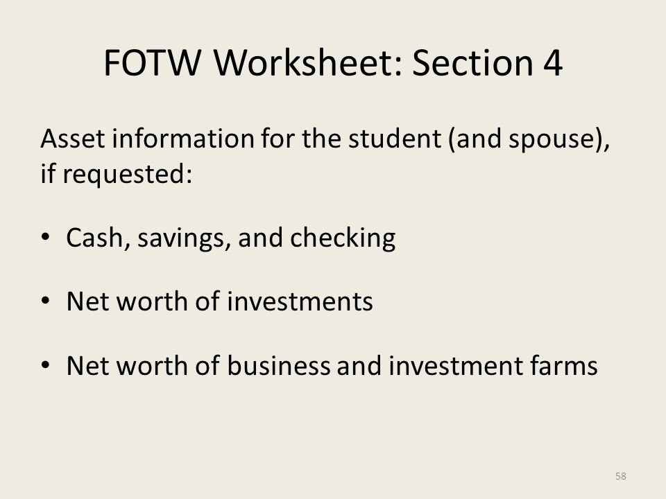 FOTW Worksheet: Section 4 Asset information for the student (and spouse), if requested: Cash, savings, and checking Net worth of investments Net worth of business and investment farms 58