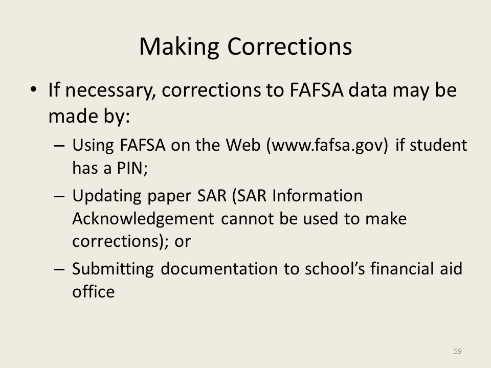 Making Corrections If necessary, corrections to FAFSA data may be made by: – Using FAFSA on the Web (www.fafsa.gov) if student has a PIN; – Updating paper SAR (SAR Information Acknowledgement cannot be used to make corrections); or – Submitting documentation to school's financial aid office 59
