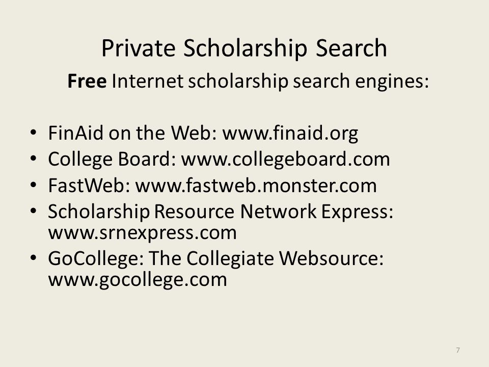 Private Scholarship Search Free Internet scholarship search engines: FinAid on the Web: www.finaid.org College Board: www.collegeboard.com FastWeb: www.fastweb.monster.com Scholarship Resource Network Express: www.srnexpress.com GoCollege: The Collegiate Websource: www.gocollege.com 7