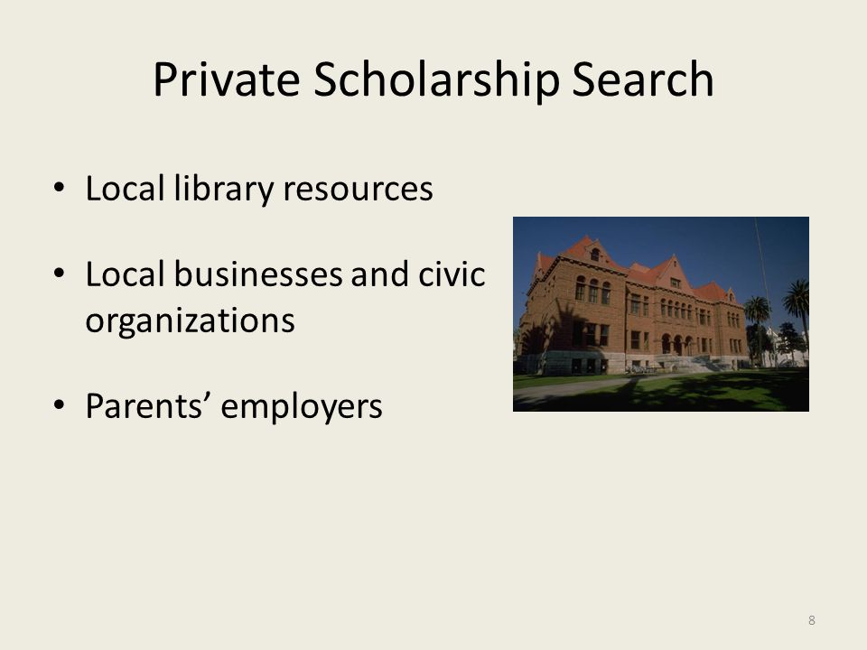 Private Scholarship Search Local library resources Local businesses and civic organizations Parents' employers 8