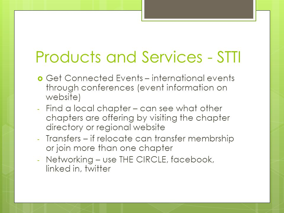 Products and Services - STTI  Get Connected Events – international events through conferences (event information on website) - Find a local chapter – can see what other chapters are offering by visiting the chapter directory or regional website - Transfers – if relocate can transfer membrship or join more than one chapter - Networking – use THE CIRCLE, facebook, linked in, twitter