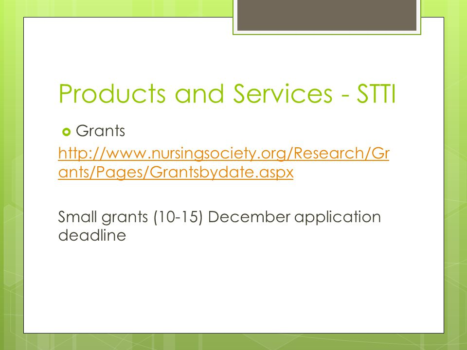 Products and Services - STTI  Grants http://www.nursingsociety.org/Research/Gr ants/Pages/Grantsbydate.aspx Small grants (10-15) December application deadline