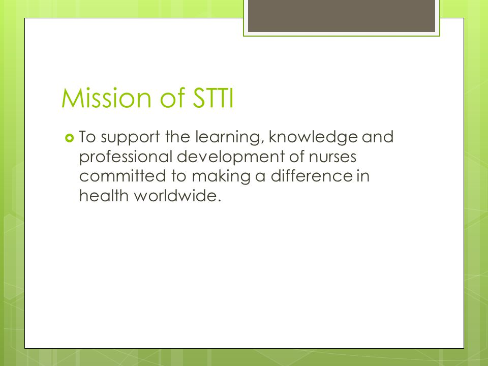 Mission of STTI  To support the learning, knowledge and professional development of nurses committed to making a difference in health worldwide.