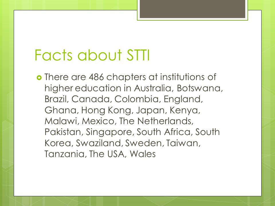 Facts about STTI  There are 486 chapters at institutions of higher education in Australia, Botswana, Brazil, Canada, Colombia, England, Ghana, Hong Kong, Japan, Kenya, Malawi, Mexico, The Netherlands, Pakistan, Singapore, South Africa, South Korea, Swaziland, Sweden, Taiwan, Tanzania, The USA, Wales