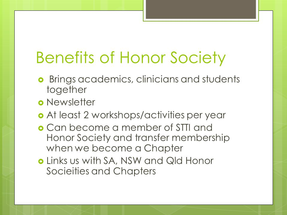 Benefits of Honor Society  Brings academics, clinicians and students together  Newsletter  At least 2 workshops/activities per year  Can become a member of STTI and Honor Society and transfer membership when we become a Chapter  Links us with SA, NSW and Qld Honor Socieities and Chapters