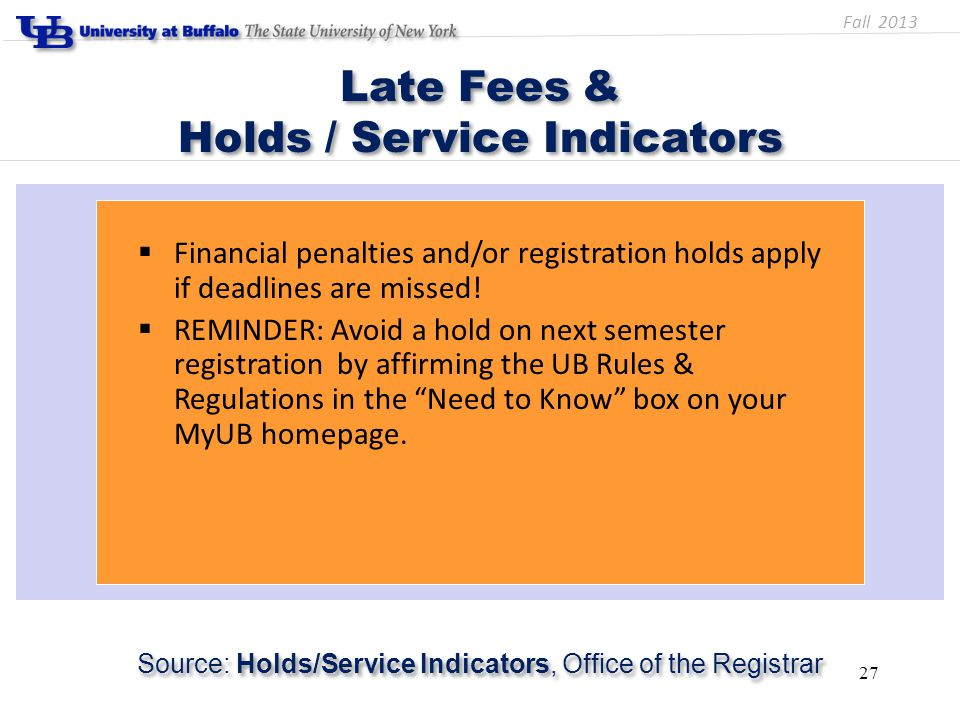 Late Fees & Holds / Service Indicators Source: Holds/Service Indicators, Office of the Registrar 27  Financial penalties and/or registration holds apply if deadlines are missed.