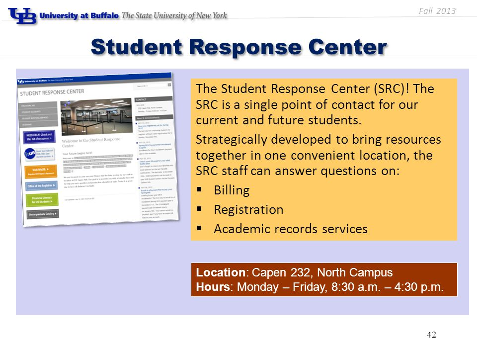Student Response Center Location: Capen 232, North Campus Hours: Monday – Friday, 8:30 a.m. – 4:30 p.m. 42 The Student Response Center (SRC)! The SRC