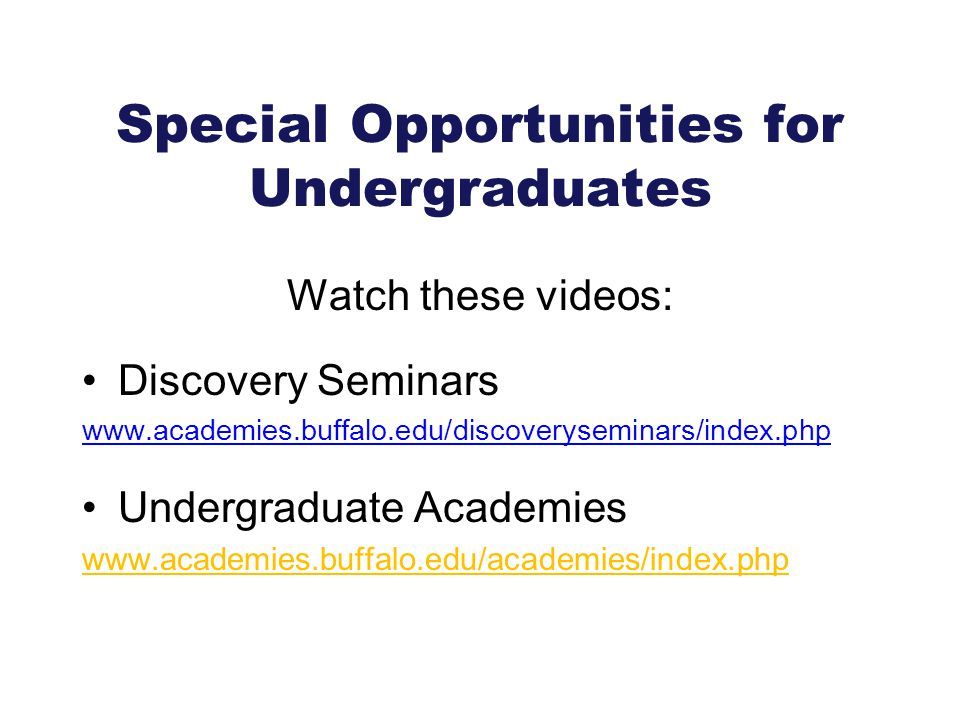 Special Opportunities for Undergraduates Watch these videos: Discovery Seminars www.academies.buffalo.edu/discoveryseminars/index.php Undergraduate Ac