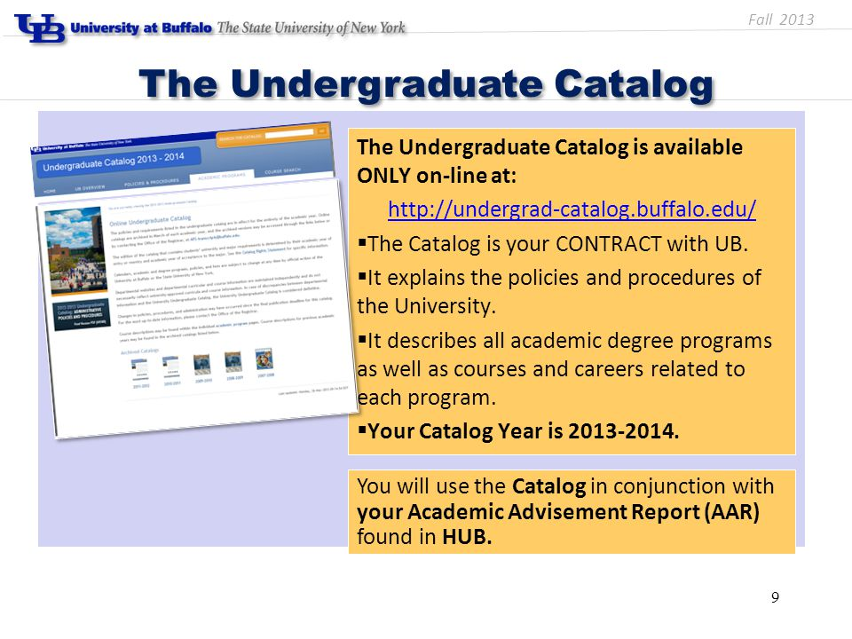 The Undergraduate Catalog is available ONLY on-line at: http://undergrad-catalog.buffalo.edu/  The Catalog is your CONTRACT with UB.  It explains th