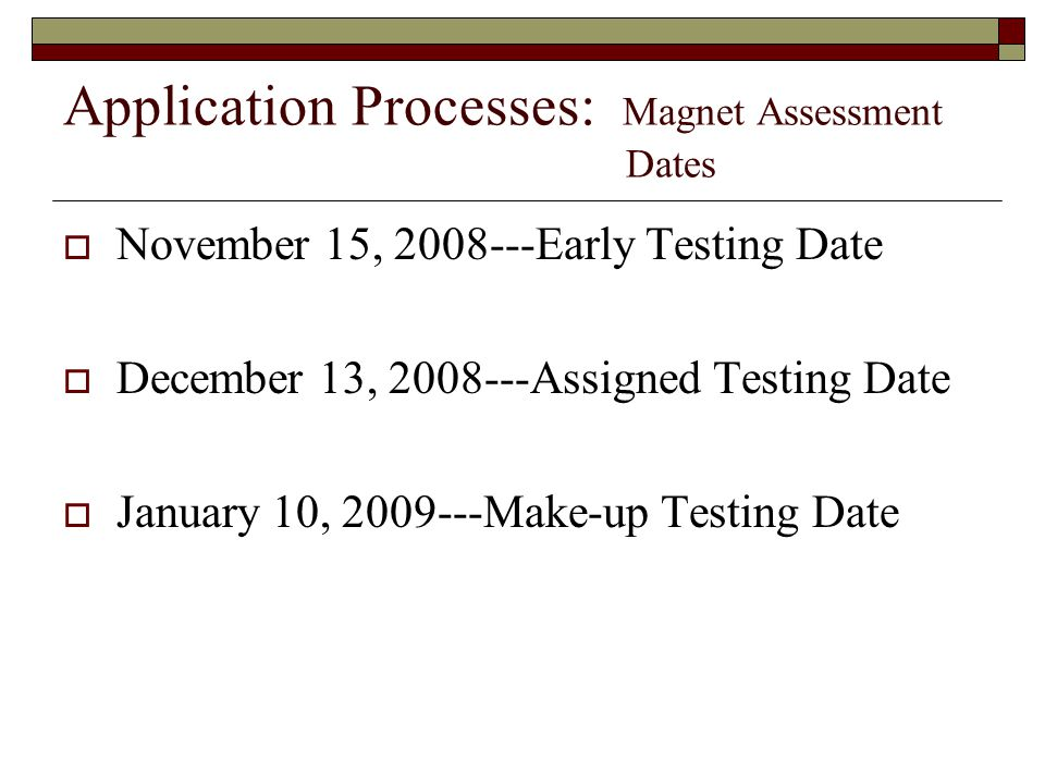 Application Processes: Magnet Assessment Dates  November 15, 2008---Early Testing Date  December 13, 2008---Assigned Testing Date  January 10, 2009---Make-up Testing Date
