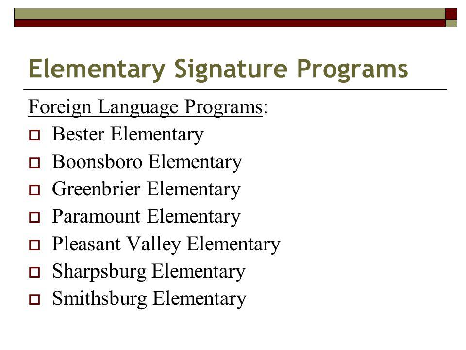 Elementary Signature Programs Foreign Language Programs:  Bester Elementary  Boonsboro Elementary  Greenbrier Elementary  Paramount Elementary  Pleasant Valley Elementary  Sharpsburg Elementary  Smithsburg Elementary
