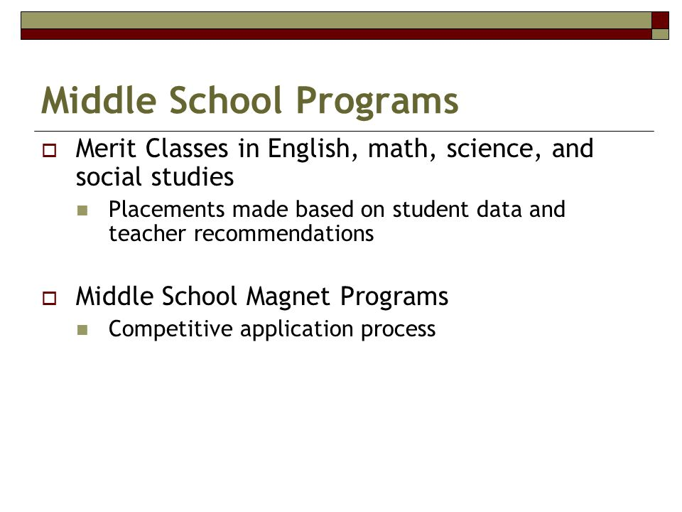 Middle School Programs  Merit Classes in English, math, science, and social studies Placements made based on student data and teacher recommendations  Middle School Magnet Programs Competitive application process