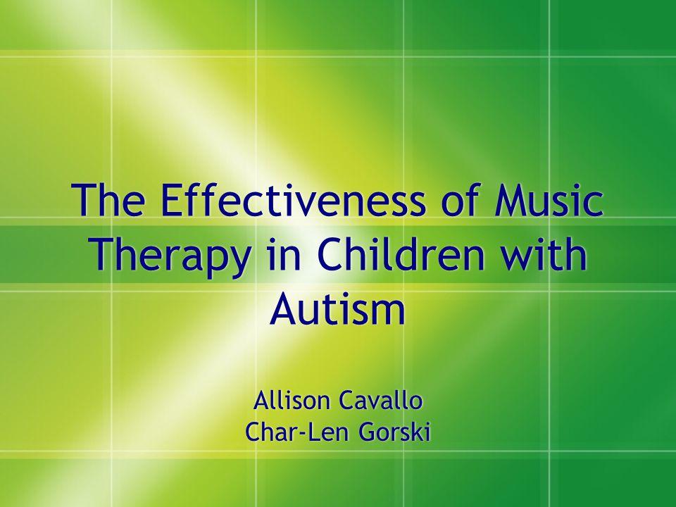 Allison Cavallo Char-Len Gorski Allison Cavallo Char-Len Gorski The Effectiveness of Music Therapy in Children with Autism