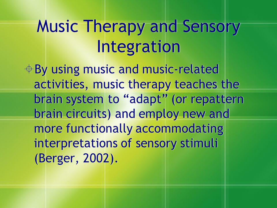 """Music Therapy and Sensory Integration  By using music and music-related activities, music therapy teaches the brain system to """"adapt"""" (or repattern b"""