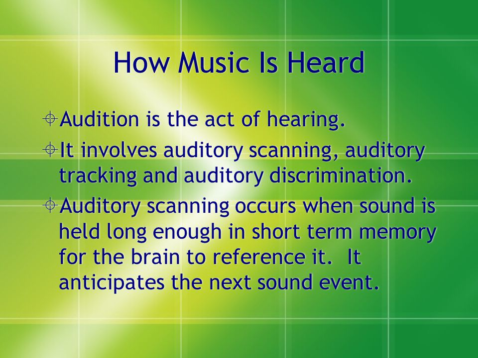 How Music Is Heard  Audition is the act of hearing.  It involves auditory scanning, auditory tracking and auditory discrimination.  Auditory scanni